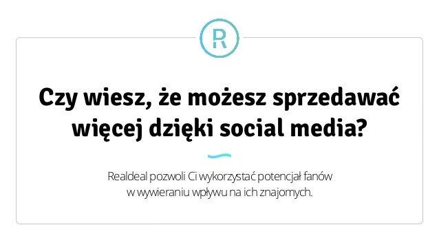 Czy wiesz, że możesz sprzedawać więcej dzięki social media? Realdeal pozwoli Ci wykorzystać potencjał fanów  w wywieraniu...