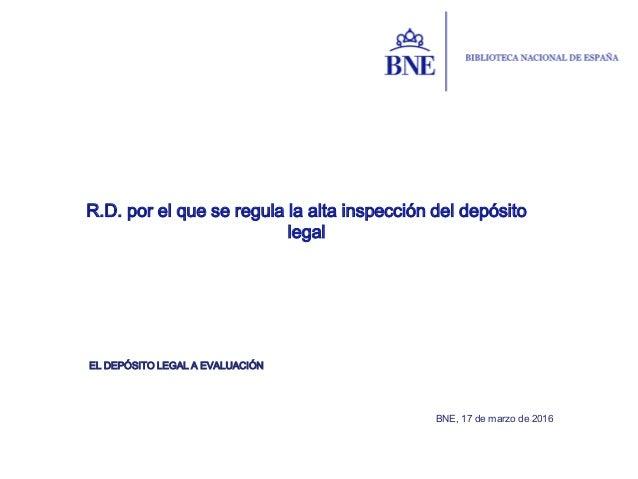 EL DEPÓSITO LEGAL A EVALUACIÓN R.D. por el que se regula la alta inspección del depósito legal BNE, 17 de marzo de 2016
