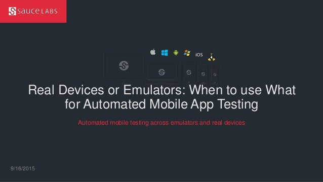 © Sauce Labs, Inc. Real Devices or Emulators: When to use What for Automated Mobile App Testing 9/16/2015 Automated mobile...