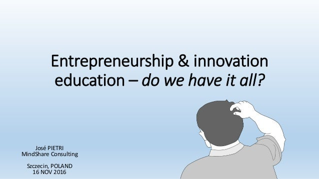 Entrepreneurship & innovation education – do we have it all? José PIETRI MindShare Consulting Szczecin, POLAND 16 NOV 2016