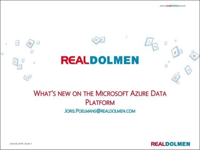 JUNE 25, 2015 | SLIDE 1 www.realdolmen.com WHAT'S NEW ON THE MICROSOFT AZURE DATA PLATFORM JORIS.POELMANS@REALDOLMEN.COM