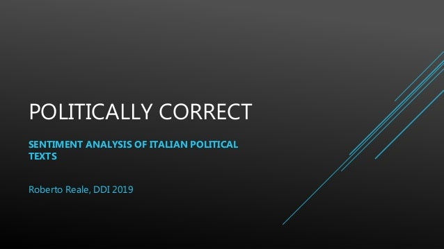 POLITICALLY CORRECT SENTIMENT ANALYSIS OF ITALIAN POLITICAL TEXTS Roberto Reale, DDI 2019