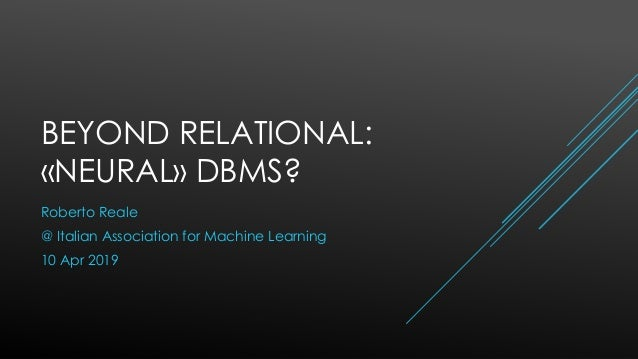 BEYOND RELATIONAL: «NEURAL» DBMS? Roberto Reale @ Italian Association for Machine Learning 10 Apr 2019