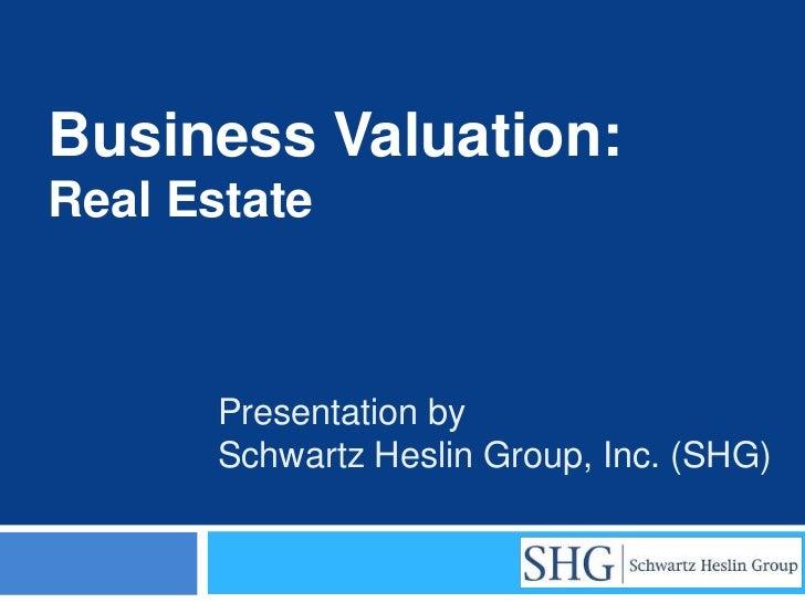 Business Valuation:Real Estate       Presentation by       Schwartz Heslin Group, Inc. (SHG)
