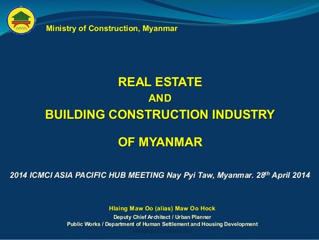REAL ESTATE AND BUILDING CONSTRUCTION INDUSTRY OF MYANMAR Ministry of Construction, Myanmar Hlaing Maw Oo (alias) Maw Oo H...
