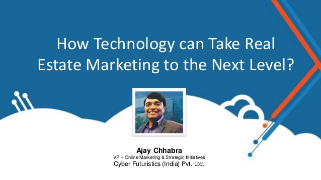 How Technology can Take Real Estate Marketing to the Next Level? Ajay Chhabra VP – Online Marketing & Strategic Initiative...