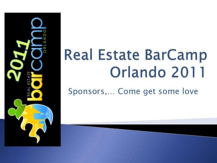 Real Estate BarCamp Orlando 2011<br />Sponsors,… Come get some love<br />