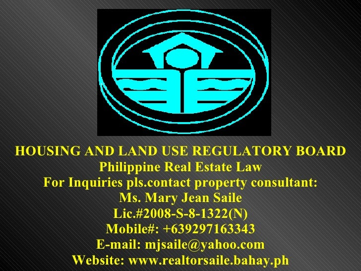 HOUSING AND LAND USE REGULATORY BOARD Philippine Real Estate Law For Inquiries pls.contact property consultant: Ms. Mary J...