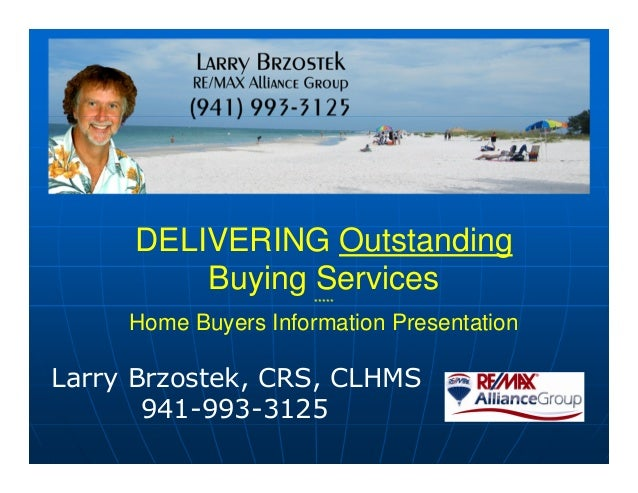DELIVERING Outstanding Buying Services ***** Home Buyers Information Presentation Larry Brzostek, CRS, CLHMS 941-993-3125