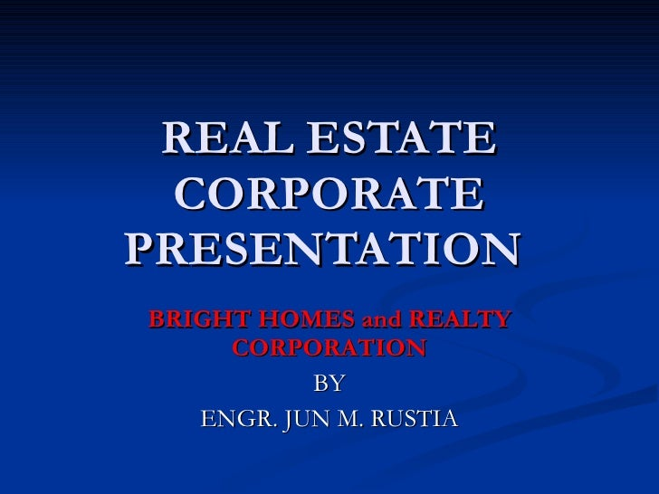 REAL ESTATE CORPORATE PRESENTATION  BRIGHT HOMES and REALTY CORPORATION BY ENGR. JUN M. RUSTIA