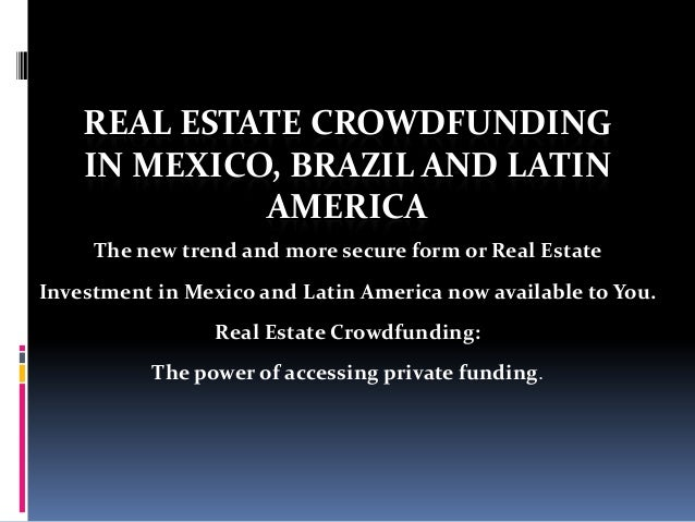 REAL ESTATE CROWDFUNDING IN MEXICO, BRAZIL AND LATIN AMERICA The new trend and more secure form or Real Estate Investment ...
