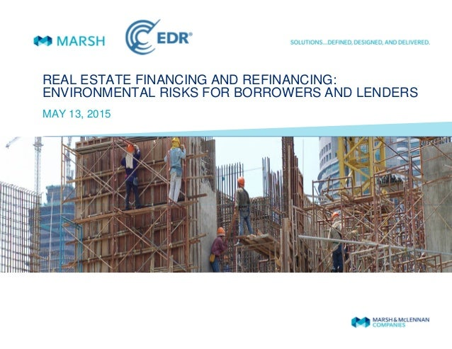 REAL ESTATE FINANCING AND REFINANCING: ENVIRONMENTAL RISKS FOR BORROWERS AND LENDERS MAY 13, 2015