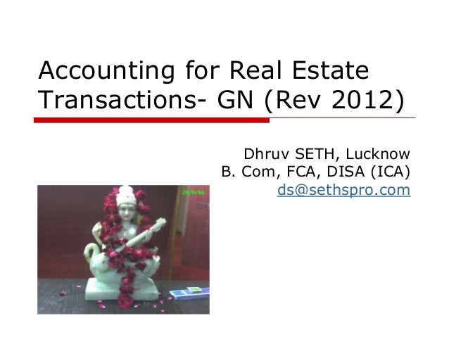 Accounting for Real Estate Transactions- GN (Rev 2012) Dhruv SETH, Lucknow B. Com, FCA, DISA (ICA) ds@sethspro.com