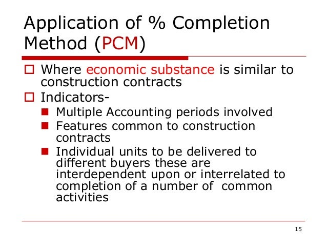 Application of % Completion Method (PCM)  Where economic substance is similar to construction contracts  Indicators-  M...