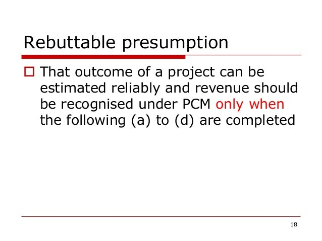 Rebuttable presumption  That outcome of a project can be estimated reliably and revenue should be recognised under PCM on...