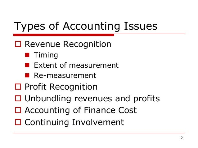 Types of Accounting Issues  Revenue Recognition  Timing  Extent of measurement  Re-measurement  Profit Recognition  ...