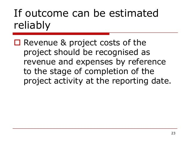 If outcome can be estimated reliably  Revenue & project costs of the project should be recognised as revenue and expenses...