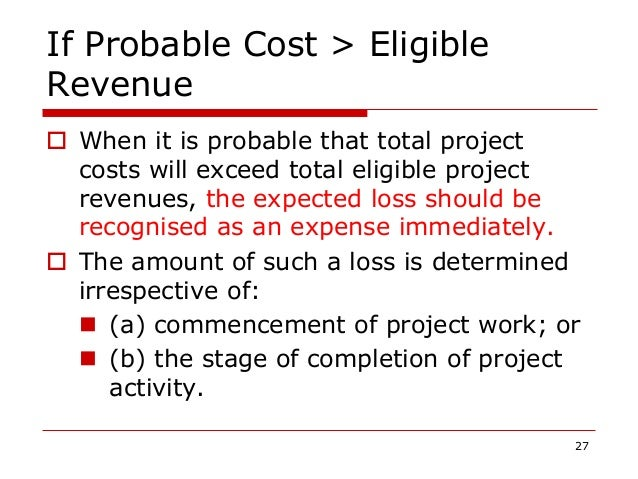 If Probable Cost > Eligible Revenue  When it is probable that total project costs will exceed total eligible project reve...