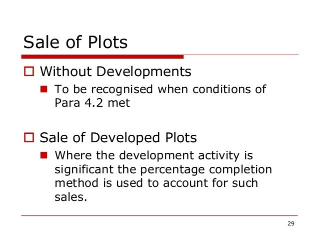 Sale of Plots  Without Developments  To be recognised when conditions of Para 4.2 met  Sale of Developed Plots  Where ...