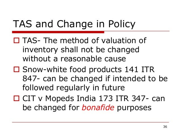 TAS and Change in Policy  TAS- The method of valuation of inventory shall not be changed without a reasonable cause  Sno...