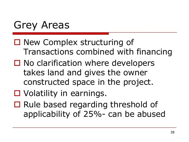 Grey Areas  New Complex structuring of Transactions combined with financing  No clarification where developers takes lan...