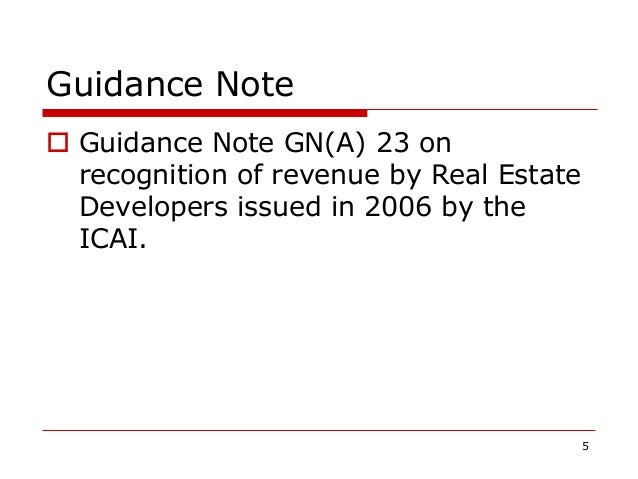 Guidance Note  Guidance Note GN(A) 23 on recognition of revenue by Real Estate Developers issued in 2006 by the ICAI. 5