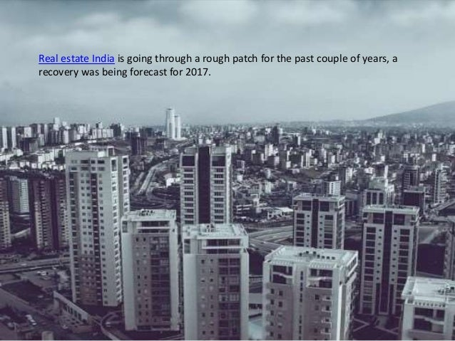 Real estate India is going through a rough patch for the past couple of years, a recovery was being forecast for 2017.