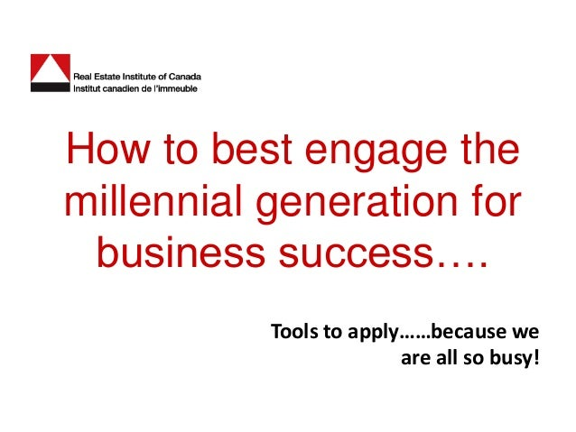 How to best engage themillennial generation for business success….           Tools to apply……because we                   ...