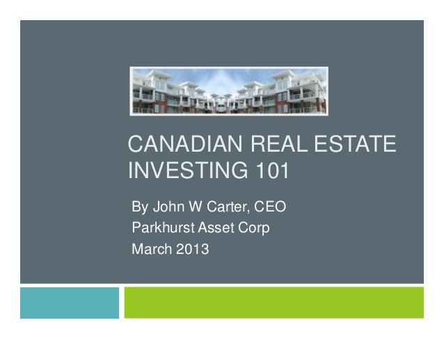CANADIAN REAL ESTATE INVESTING 101 By John W Carter, CEO Parkhurst Asset Corp March 2013