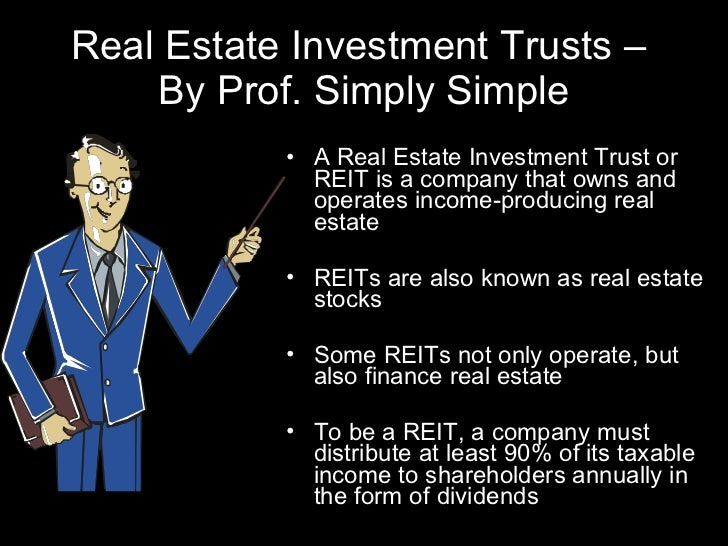Real Estate Investment Trusts –  By Prof. Simply Simple <ul><li>A Real Estate Investment Trust or REIT is a company that o...