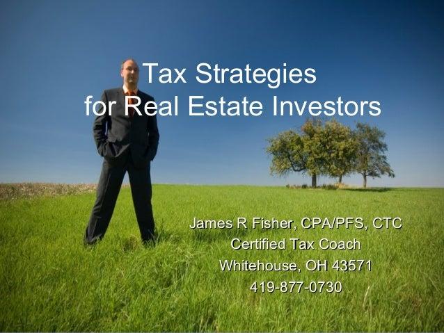 Tax Strategies for Real Estate Investors James R Fisher, CPA/PFS, CTCJames R Fisher, CPA/PFS, CTC Certified Tax CoachCerti...