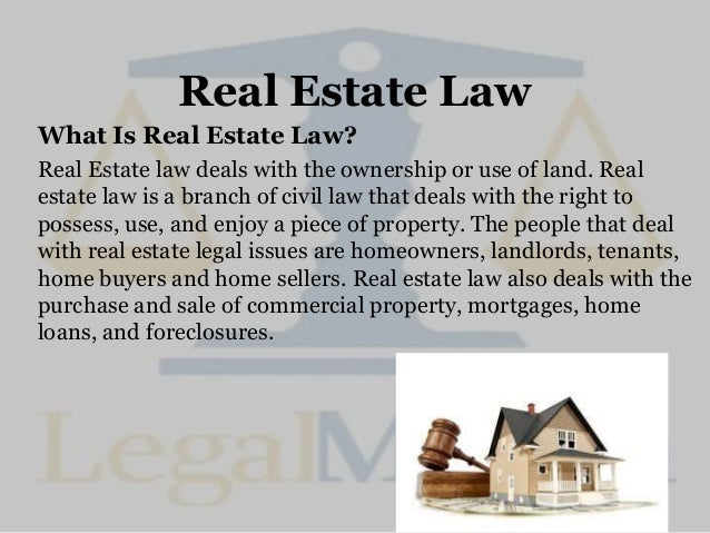 Real Estate Law What Is Real Estate Law? Real Estate law deals with the ownership or use of land. Real estate law is a bra...