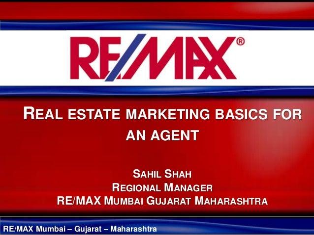 RE/MAX Mumbai – Gujarat – Maharashtra REAL ESTATE MARKETING BASICS FOR AN AGENT SAHIL SHAH REGIONAL MANAGER RE/MAX MUMBAI ...