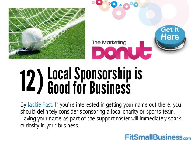 12)Local Sponsorship is Good for Business By Jackie Fast. If you're interested in getting your name out there, you should ...