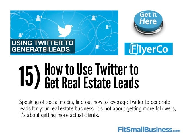 15)How to Use Twitter to Get Real Estate Leads Speaking of social media, find out how to leverage Twitter to generate lead...