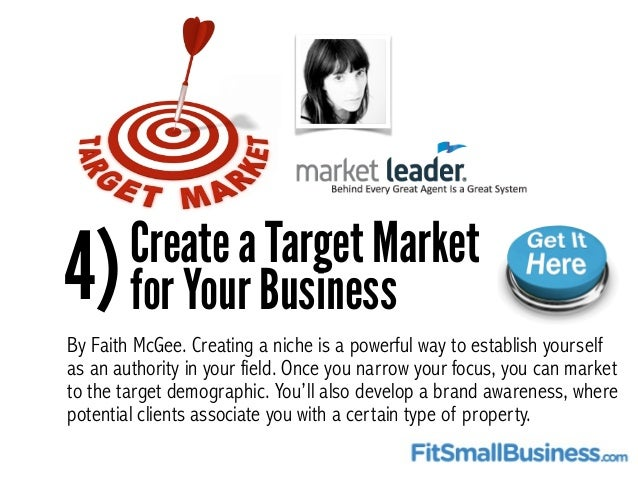 4)Create a Target Market for Your Business By Faith McGee. Creating a niche is a powerful way to establish yourself as an ...