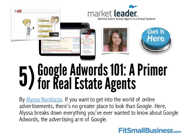 5)Google Adwords 101: A Primer for Real Estate Agents By Alyssa Nardozza. If you want to get into the world of online adve...