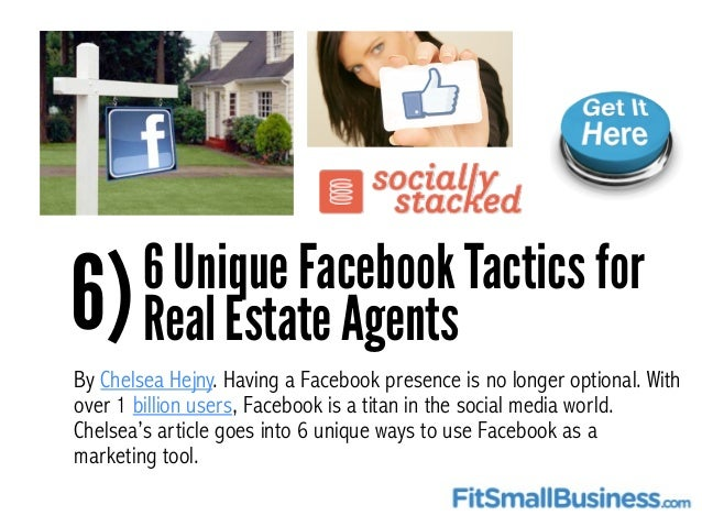 6)6 Unique Facebook Tactics for Real Estate Agents By Chelsea Hejny. Having a Facebook presence is no longer optional. Wit...
