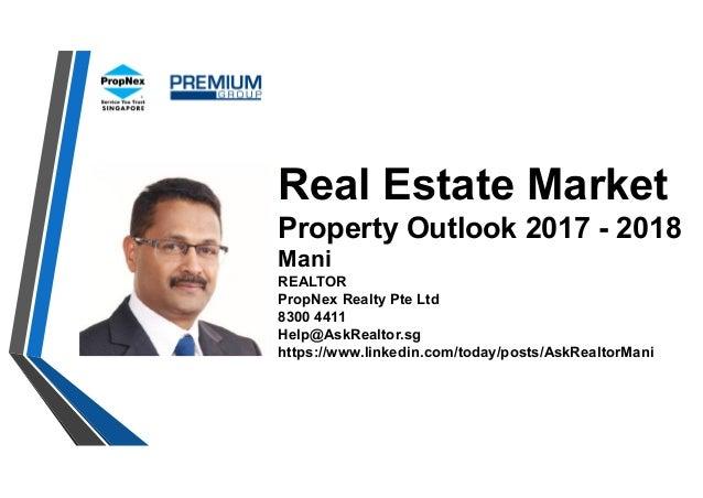 Real Estate Market Property Outlook 2017 - 2018 Mani REALTOR PropNex Realty Pte Ltd 8300 4411 Help@AskRealtor.sg https://w...
