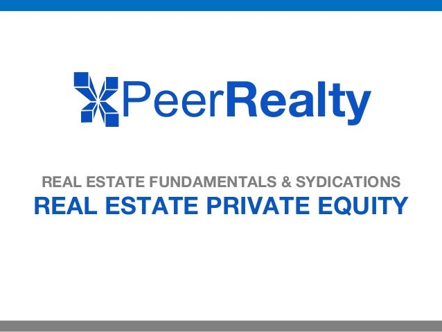 REAL ESTATE FUNDAMENTALS & SYDICATIONS REAL ESTATE PRIVATE EQUITY PeerRealty
