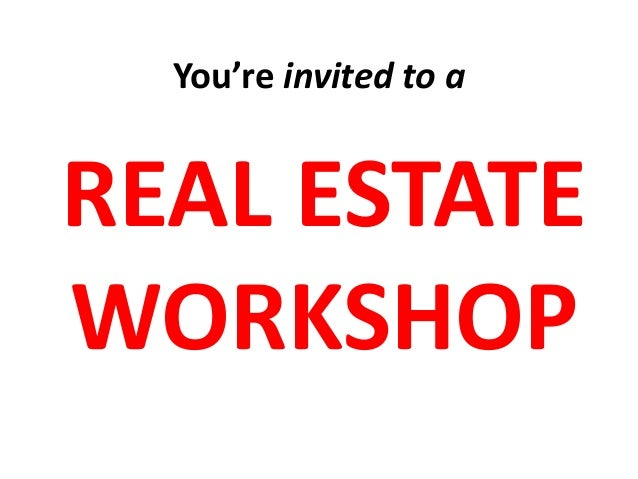 You're invited to a  REAL ESTATE WORKSHOP