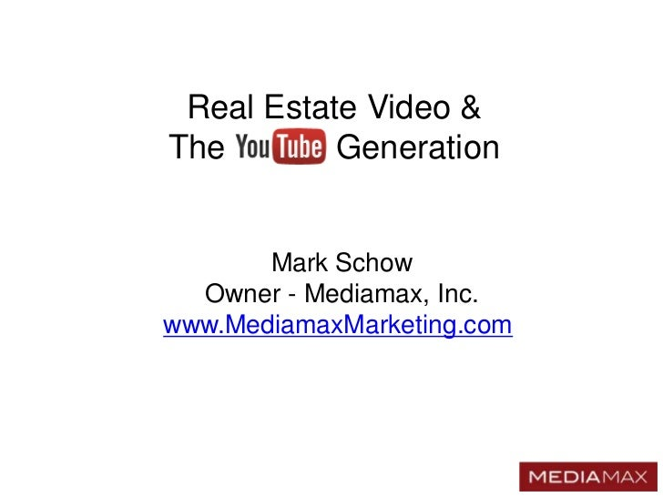 Real Estate Video &The        Generation       Mark Schow  Owner - Mediamax, Inc.www.MediamaxMarketing.com