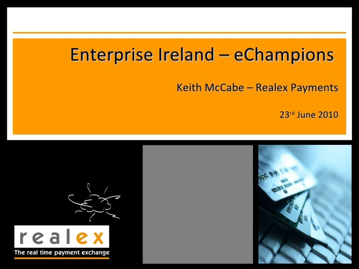 Enterprise Ireland – eChampions  Keith McCabe – Realex Payments 23 rd  June 2010