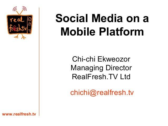Chi-chi Ekweozor Managing Director RealFresh.TV Ltd www.realfresh.tv chichi@realfresh.tv Social Media on a Mobile Platform