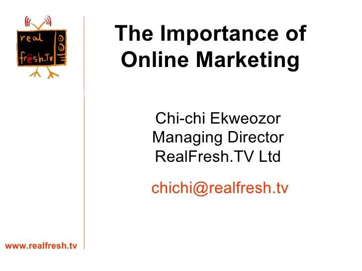 Chi-chi Ekweozor Managing Director RealFresh.TV Ltd www.realfresh.tv [email_address] The Importance of Online Marketing