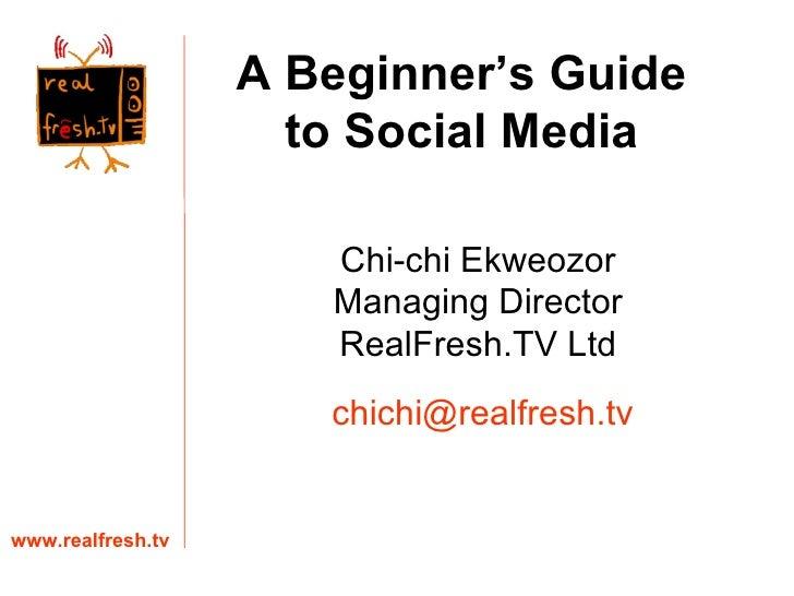 Chi-chi Ekweozor Managing Director RealFresh.TV Ltd www.realfresh.tv [email_address] A Beginner's Guide to Social Media