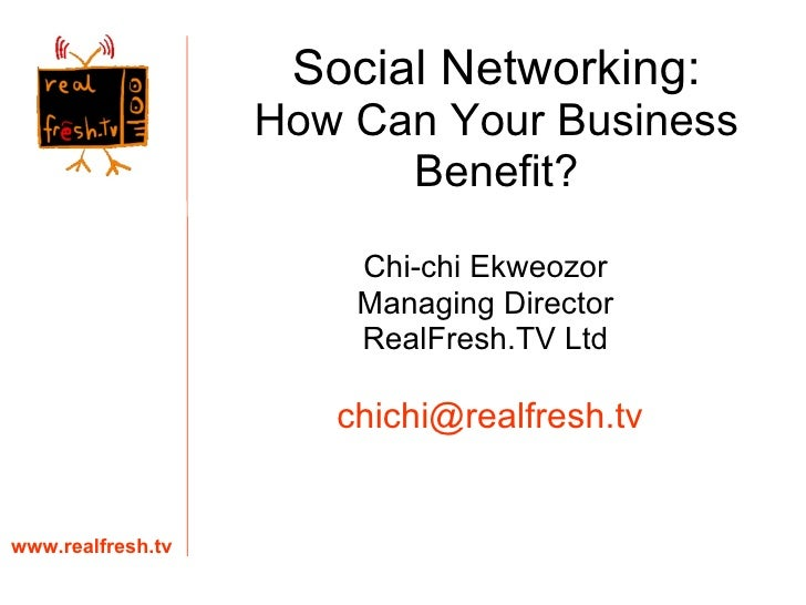 Social Networking: How Can Your Business Benefit? Chi-chi Ekweozor Managing Director RealFresh.TV Ltd www.realfresh.tv [em...
