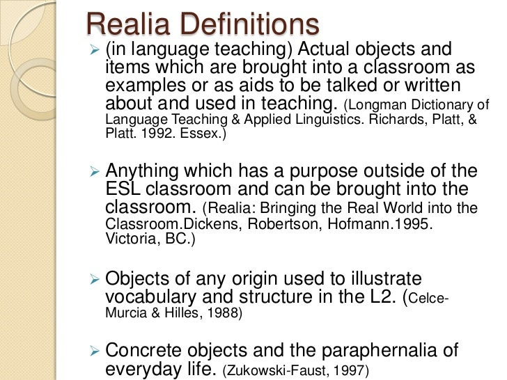 Realia Definitions (inlanguage teaching) Actual objects and  items which are brought into a classroom as  examples or as ...