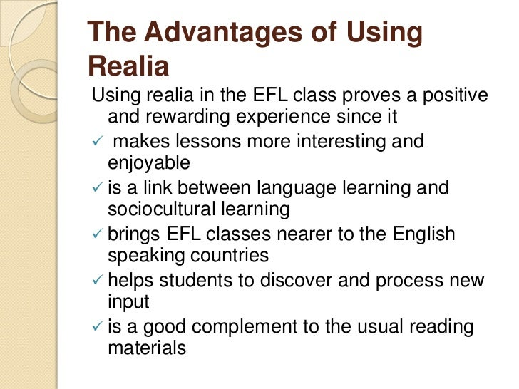 Advantages of Using Realia Accessible Relevant Visually interesting and captures the  attention of the learner Provide...