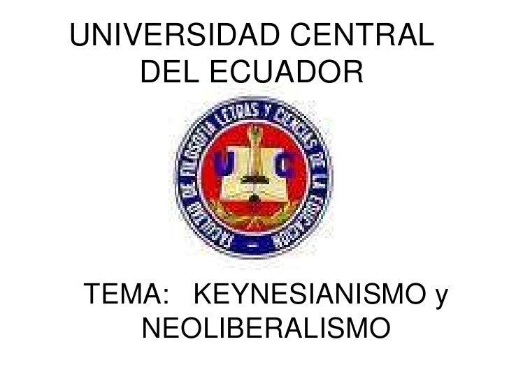 UNIVERSIDAD CENTRAL    DEL ECUADORTEMA: KEYNESIANISMO y   NEOLIBERALISMO